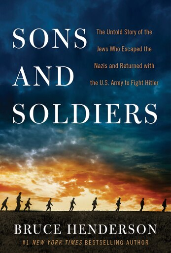 Sons And Soldiers: The Untold Story of the Jews Who Escaped the Nazis and Returned with the U.S. Army to Fight Hitler by Bruce Henderson