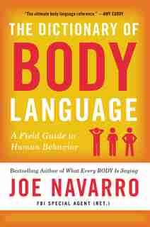 The Dictionary Of Body Language: A Field Guide To Human Behavior by Joe Navarro