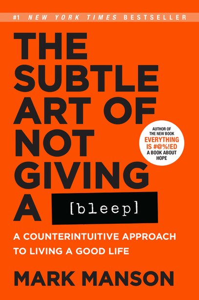 The Subtle Art Of Not Giving A Bleep: A Counterintuitive Approach To Living A Good Life by Mark Manson