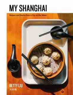 My Shanghai: Recipes And Stories From A City On The Water by Betty Liu