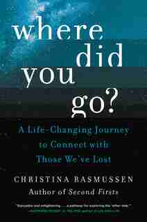 Where Did You Go?: A Life-changing Journey To Connect With Those We've Lost by Christina Rasmussen