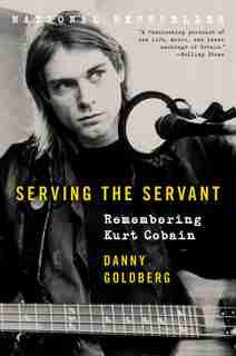 Serving The Servant: Remembering Kurt Cobain by Danny Goldberg