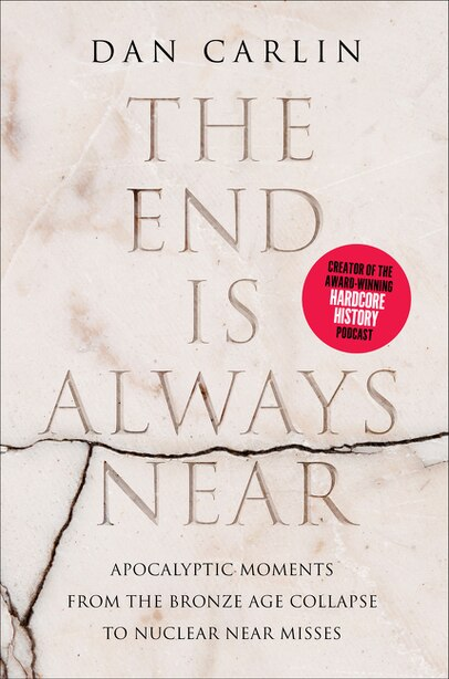 The End Is Always Near: Apocalyptic Moments, From The Bronze Age Collapse To Nuclear Near Misses by Dan Carlin