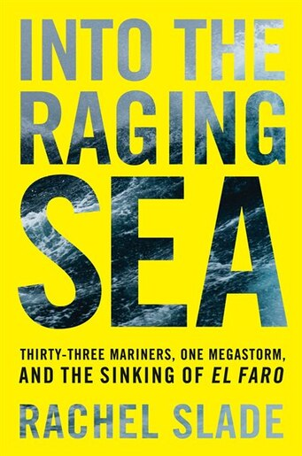 Into the Raging Sea: Thirty-three Mariners, One Megastorm, And The Sinking Of El Faro by Rachel Slade