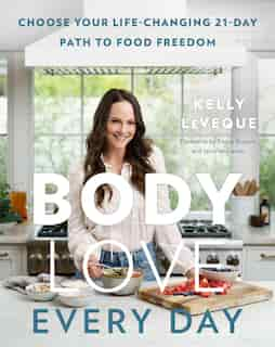 Body Love Every Day: Choose Your Life-changing 21-day Path To Food Freedom by Kelly Leveque