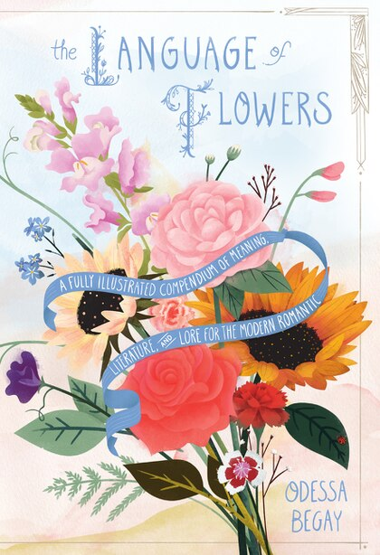 The Language Of Flowers: A Fully Illustrated Compendium Of Meaning, Literature, And Lore For The Modern Romantic by Odessa Begay