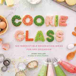 Cookie Class: 120 Irresistible Decorating Ideas For Any Occasion by Jenny Keller