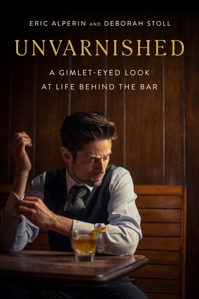 Unvarnished: A Gimlet-eyed Look At Life Behind The Bar by Eric Alperin