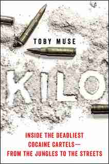 Kilo: Inside The Deadliest Cocaine Cartels-from The Jungles To The Streets by Toby Muse