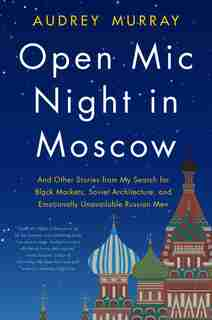 Open Mic Night In Moscow: And Other Stories From My Search For Black Markets, Soviet Architecture, And Emotionally Unavailabl by Audrey Murray