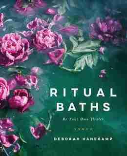 Ritual Baths: Be Your Own Healer by Deborah Hanekamp