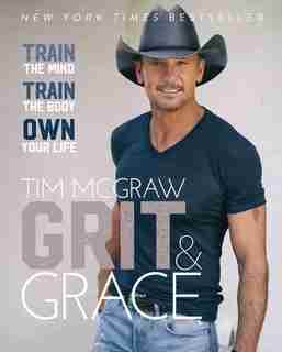 Grit & Grace: Train The Mind, Train The Body, Own Your Life by Tim Mcgraw
