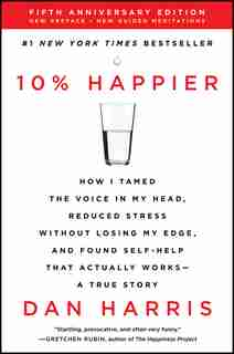 10% Happier Revised Edition: How I Tamed The Voice In My Head, Reduced Stress Without Losing My Edge, And Found Self-help That A by Dan Harris