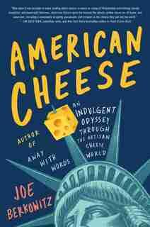 American Cheese: An Indulgent Odyssey Through The Artisan Cheese World by Joe Berkowitz