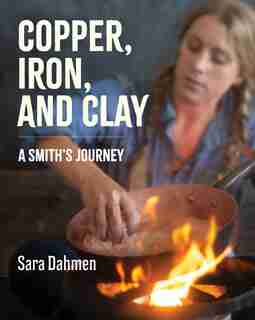 Copper, Iron, And Clay: A Smith's Journey by Sara Dahmen
