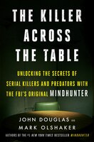 The Killer Across The Table: Unlocking The Secrets Of Serial Killers And Predators With The Fbi's…