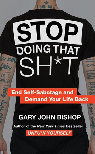 Stop Doing That Sh*t: End Self-sabotage And Demand Your Life Back by Gary John Bishop