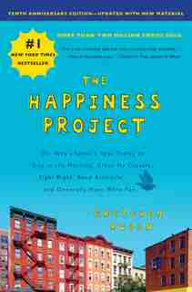 The Happiness Project, Tenth Anniversary Edition: Or, Why I Spent A Year Trying To Sing In The Morning, Clean My Closets, Fight Right, Read Aristotle by Gretchen Rubin