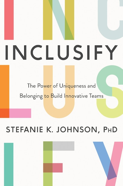 Inclusify: The Power Of Uniqueness And Belonging To Build Innovative Teams by Stefanie K. Johnson