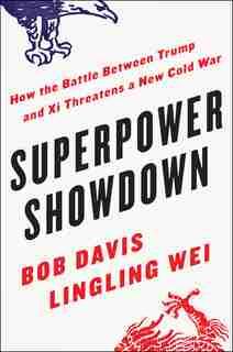 Superpower Showdown: How The Battle Between Trump And Xi Threatens A New Cold War by Bob Davis