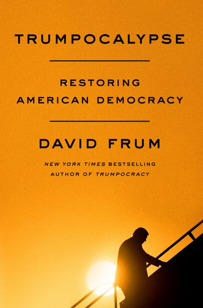 Trumpocalypse: Restoring American Democracy by David Frum