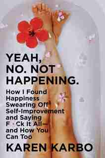 Yeah, No. Not Happening.: How I Found Happiness Swearing Off Self-improvement And Saying F*ck It All-and How You Can Too by Karen Karbo