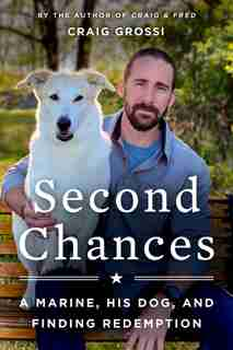 Second Chances: A Marine, His Dog, And Finding Redemption by Craig Grossi