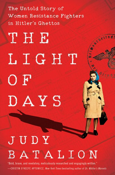 The Light Of Days: The Untold Story Of Women Resistance Fighters In Hitler's Ghettos by Judy Batalion