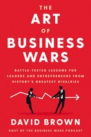 The Art Of Business Wars: Battle-tested Lessons For Leaders And Entrepreneurs From History's…
