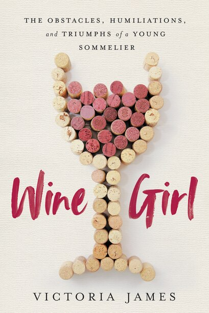 Wine Girl: The Obstacles, Humiliations, And Triumphs Of A Young Sommelier by Victoria James