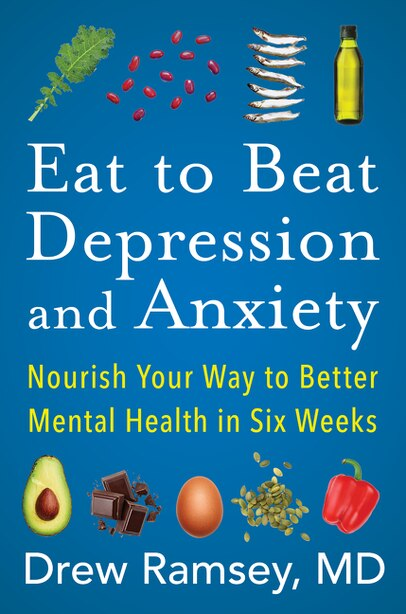 Eat To Beat Depression And Anxiety: Nourish Your Way To Better Mental Health In Six Weeks by Drew Ramsey