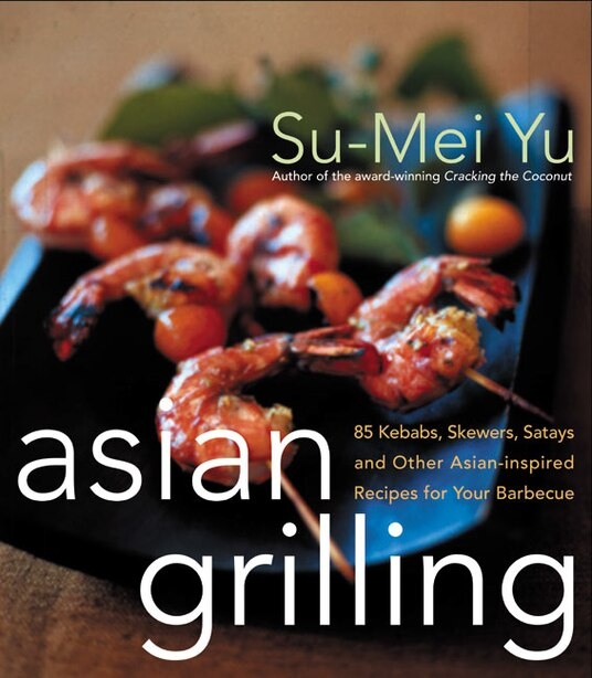 Asian Grilling: 85Kebabs, Skewers, Satays and Other Asian-Inspired Recipes for Your Barbecue by Su-Mei Yu