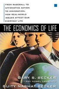 Book The Economics Of Life: From Baseball To Affirmative Action To Immigration, How Real-world Issues… by Gary Becker