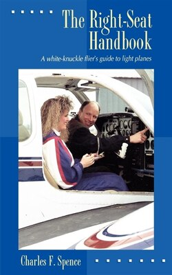 Book The Right Seat Handbook: A White-Knuckle Flier's Guide to Light Planes by Charles F. Spence