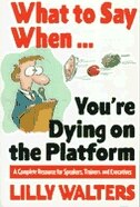 What to Say When. . .You're Dying on the Platform: A Complete Resource for Speakers, Trainers, and…