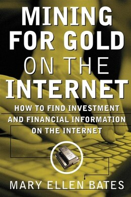Book Mining for Gold on the Internet: How to Find Investment and Financial information on the Internet by Mary E Bates