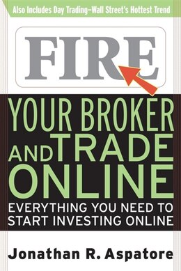 Book Fire Your Broker and Trade Online: Everything You Need to Start Investing Online by Jonathan Aspatore