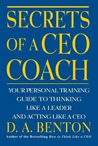 Book Secrets of a CEO Coach:  Your Personal Training Guide to Thinking Like a Leader and Acting Like a… by D. A. Benton