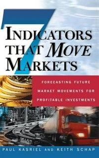 Seven Indicators That Move Markets: Forecasting Future Market Movements for Profitable Investments…