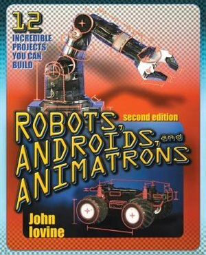 Robots, Androids and  Animatrons, Second Edition: 12 Incredible Projects You Can Build by John Iovine