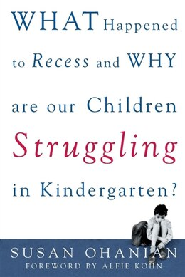 Book What Happened to Recess and Why Are Our Children Struggling in Kindergarten? by Susan Ohanian