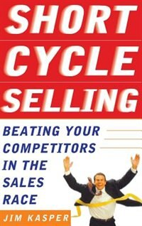 Book Short Cycle Selling: Beating Your Competitors in the Sales Race: Beating Your Competitors in the… by Jim Kasper