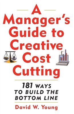 Book A Manager's Guide to Creative Cost Cutting: 101 Ways to Build the Bottom Line by David W. Young