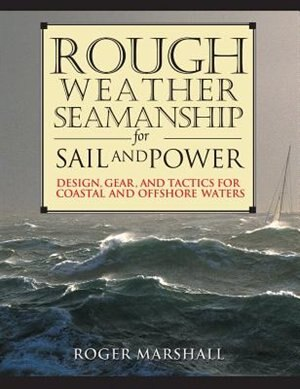 Rough Weather Seamanship for Sail and Power: Design, Gear, and Tactics for Coastal and Offshore Waters by Roger Marshall