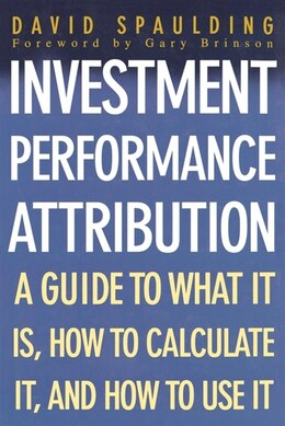 Book Investment Performance Attribution: A Guide to What It Is, How to Calculate It, and How to Use It by David Spaulding