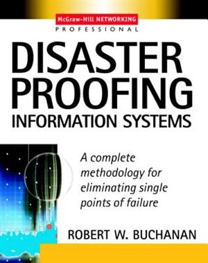 Disaster Proofing Information Systems: A Complete Methodology for Eliminating Single Points of Failure by Robert W. Buchanan