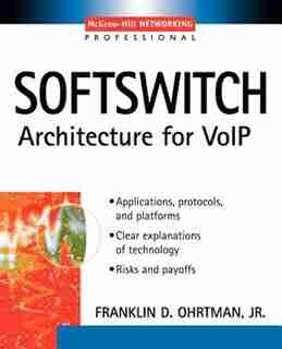 Softswitch: Applications, Protocols, and Platforms by Frank D. Ohrtman
