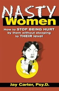 Book Nasty Women: How to Stop Being Hurt By Them Without Stooping to Their Level by Jay Carter