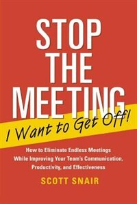 Book Stop the Meeting I Want to Get Off!: How to Eliminate Endless Meetings While Improving Your Team's… by Scott Snair