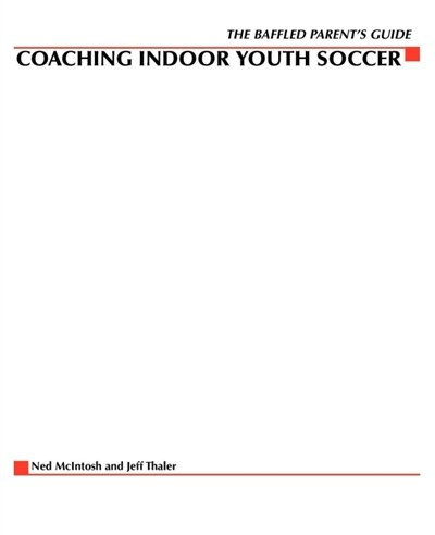 The Baffled Parents' Guide to Coaching Indoor Youth Soccer by Ned McIntosh